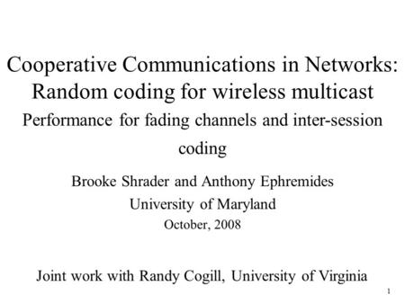1 Cooperative Communications in Networks: Random coding for wireless multicast Brooke Shrader and Anthony Ephremides University of Maryland October, 2008.