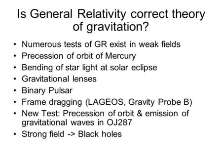 Is General Relativity correct theory of gravitation? Numerous tests of GR exist in weak fields Precession of orbit of Mercury Bending of star light at.