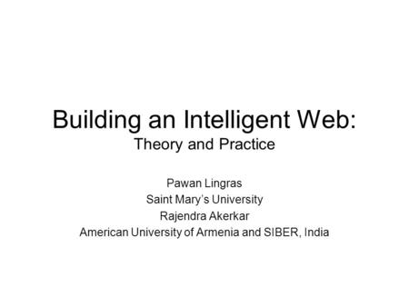 Building an Intelligent Web: Theory and Practice Pawan Lingras Saint Mary's University Rajendra Akerkar American University of Armenia and SIBER, India.