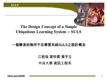SULS UbiLearn2006 1 The Design Concept of a Simple Ubiquitous Learning System – SULS 一個簡易的無所不在學習系統 SULS 之設計概念 江振瑞 葉明貴 黃宇立 中央大學 資訊工程系.