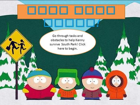 Go through tasks and obstacles to help Kenny survive South Park! Click here to begin.