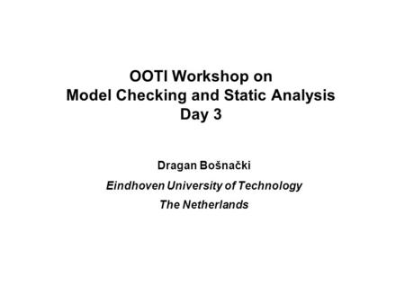 OOTI Workshop on Model Checking and Static Analysis Day 3 Dragan Bošnački Eindhoven University of Technology The Netherlands.