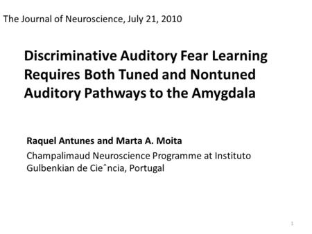 Discriminative Auditory Fear Learning Requires Both Tuned and Nontuned Auditory Pathways to the Amygdala Raquel Antunes and Marta A. Moita Champalimaud.