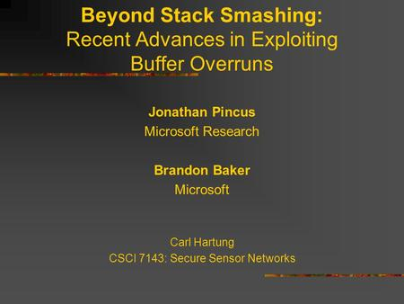 Beyond Stack Smashing: Recent Advances in Exploiting Buffer Overruns Jonathan Pincus Microsoft Research Brandon Baker Microsoft Carl Hartung CSCI 7143: