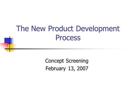 The New Product Development Process Concept Screening February 13, 2007.
