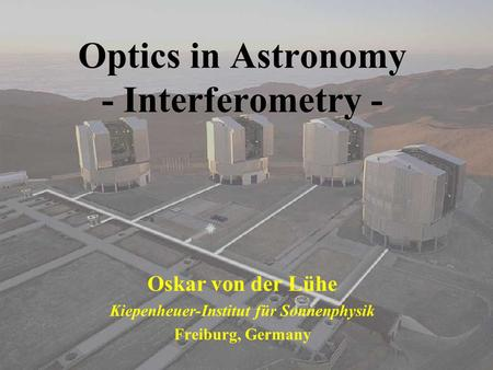 Optics in Astronomy - Interferometry - Oskar von der Lühe Kiepenheuer-Institut für Sonnenphysik Freiburg, Germany.