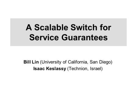 A Scalable Switch for Service Guarantees Bill Lin (University of California, San Diego) Isaac Keslassy (Technion, Israel)