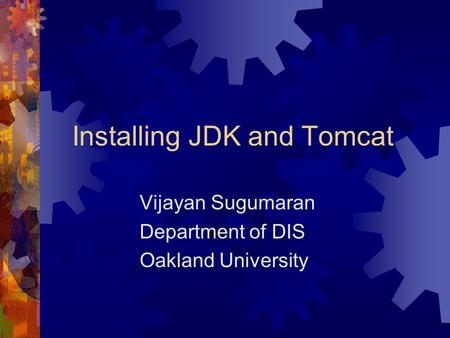 Installing JDK and Tomcat Vijayan Sugumaran Department of DIS Oakland University.