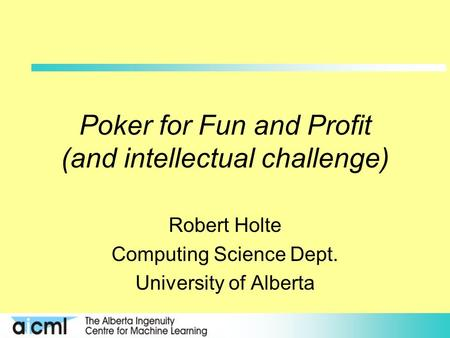 Poker for Fun and Profit (and intellectual challenge) Robert Holte Computing Science Dept. University of Alberta.