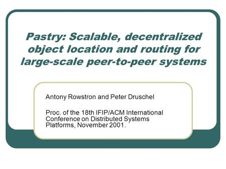 Pastry: Scalable, decentralized object location and routing for large-scale peer-to-peer systems Antony Rowstron and Peter Druschel Proc. of the 18th IFIP/ACM.