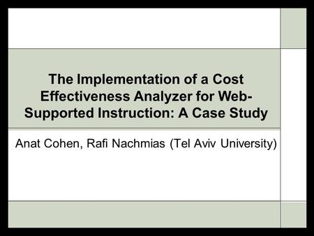 The Implementation of a Cost Effectiveness Analyzer for Web- Supported Instruction: A Case Study Anat Cohen, Rafi Nachmias (Tel Aviv University)