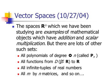 Vector Spaces (10/27/04) The spaces R n which we have been studying are examples of mathematical objects which have addition and scalar multiplication.