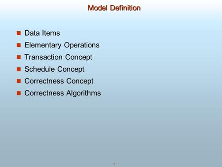 1 Model Definition Data Items Elementary Operations Transaction Concept Schedule Concept Correctness Concept Correctness <strong>Algorithms</strong>.