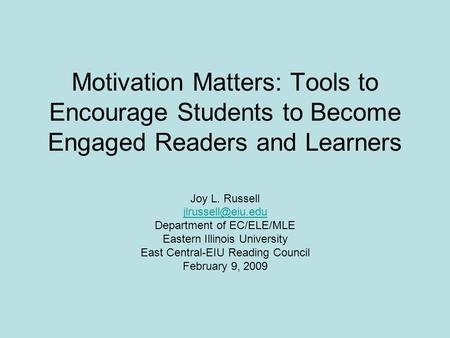 Motivation Matters: Tools to Encourage Students to Become Engaged Readers and Learners Joy L. Russell Department of EC/ELE/MLE Eastern.