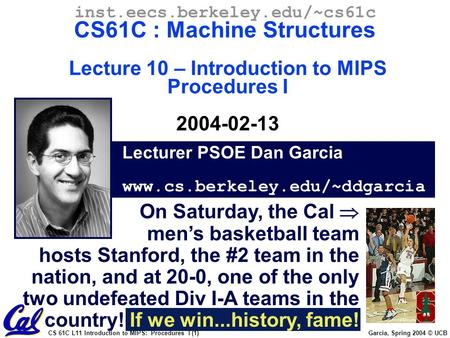 CS 61C L11 Introduction to MIPS: Procedures I (1) Garcia, Spring 2004 © UCB Lecturer PSOE Dan Garcia www.cs.berkeley.edu/~ddgarcia inst.eecs.berkeley.edu/~cs61c.