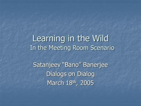 "Learning in the Wild Satanjeev ""Bano"" Banerjee Dialogs on Dialog March 18 th, 2005 In the Meeting Room Scenario."