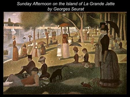 Sunday Afternoon on the Island of La Grande Jatte by Georges Seurat.