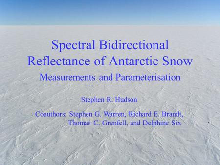 Spectral Bidirectional Reflectance of Antarctic Snow Measurements and Parameterisation Stephen R. Hudson Coauthors: Stephen G. Warren, Richard E. Brandt,
