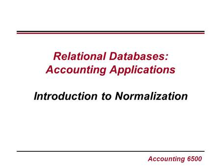 Accounting 6500 Relational Databases: Accounting Applications Introduction to Normalization.