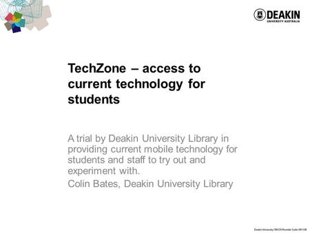 TechZone – access to current technology for students A trial by Deakin University Library in providing current mobile technology for students and staff.