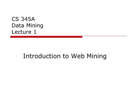 CS 345A Data Mining Lecture 1 Introduction to Web Mining.