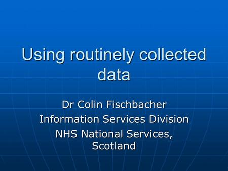 Using routinely collected data Dr Colin Fischbacher Information Services Division NHS National Services, Scotland.