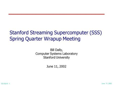 June 11, 2002 SS-SQ-W: 1 Stanford Streaming Supercomputer (SSS) Spring Quarter Wrapup Meeting Bill Dally, Computer Systems Laboratory Stanford University.