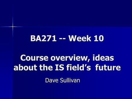BA271 -- Week 10 Course overview, ideas about the IS field's future Dave Sullivan.