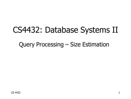CS 44321 CS4432: Database Systems II Query Processing – Size Estimation.