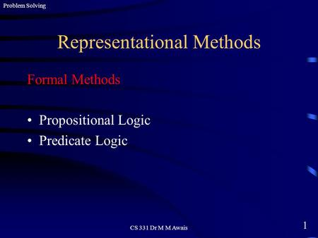 1 Problem Solving CS 331 Dr M M Awais Representational Methods Formal Methods Propositional Logic Predicate Logic.