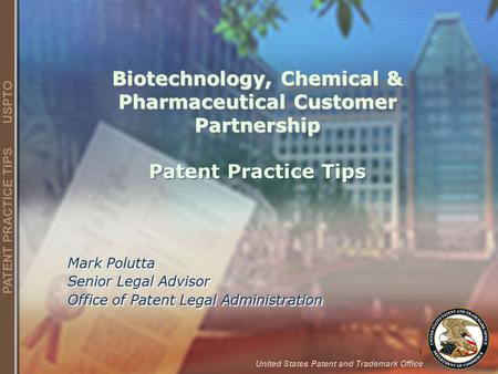 1 United States Patent and Trademark Office PATENT PRACTICE TIPS USPTO Biotechnology, Chemical & Pharmaceutical Customer Partnership Biotechnology, Chemical.