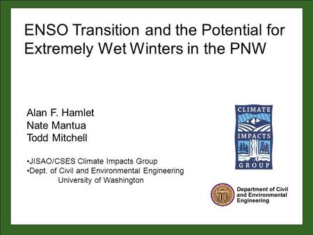 Alan F. Hamlet Nate Mantua Todd Mitchell JISAO/CSES Climate Impacts Group Dept. of Civil and Environmental Engineering University of Washington ENSO Transition.