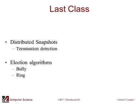 Computer Science Lecture 12, page 1 CS677: Distributed OS Last Class Distributed Snapshots –Termination detection Election algorithms –Bully –Ring.
