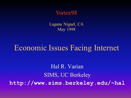 Vortex98 Laguna Niguel, CA May 1998 Economic Issues Facing Internet Hal R. Varian SIMS, UC Berkeley