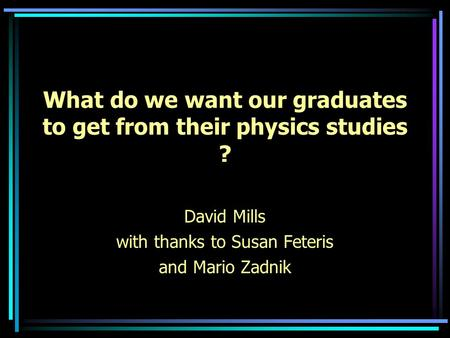 What do we want our graduates to get from their physics studies ? David Mills with thanks to Susan Feteris and Mario Zadnik.