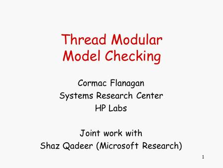 1 Thread Modular Model Checking Cormac Flanagan Systems Research Center HP Labs Joint work with Shaz Qadeer (Microsoft Research)
