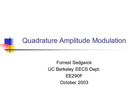 Quadrature Amplitude Modulation Forrest Sedgwick UC Berkeley EECS Dept. EE290F October 2003.