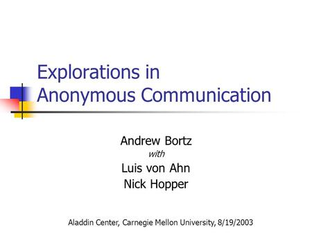 Explorations in Anonymous Communication Andrew Bortz with Luis von Ahn Nick Hopper Aladdin Center, Carnegie Mellon University, 8/19/2003.
