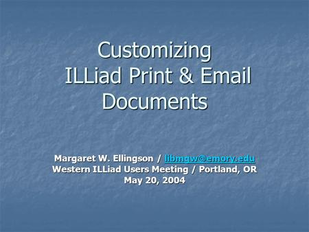 Customizing ILLiad Print &  Documents Margaret W. Ellingson /  Western ILLiad Users Meeting / Portland, OR May 20,