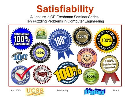 Apr. 2015SatisfiabilitySlide 1 Satisfiability A Lecture in CE Freshman Seminar Series: Ten Puzzling Problems in Computer Engineering.