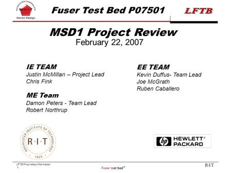 LFTB Proprietary Information 1 Fuser test bed ™ R I T MSD1 Project Review February 22, 2007 Fuser Test Bed P07501 IE TEAM Justin McMillan – Project Lead.