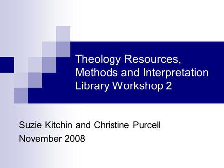 Theology Resources, Methods and Interpretation Library Workshop 2 Suzie Kitchin and Christine Purcell November 2008.