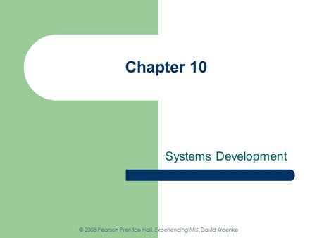 Chapter 10 Systems Development © 2008 Pearson Prentice Hall, Experiencing MIS, David Kroenke.