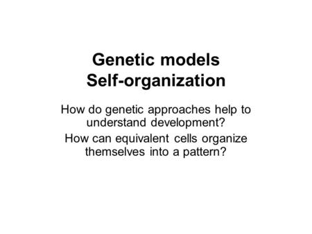 Genetic models Self-organization How do genetic approaches help to understand development? How can equivalent cells organize themselves into a pattern?