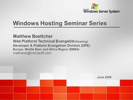 June 2006 Windows Hosting Seminar Series Matthew Boettcher Web Platform Technical Evangelist (Hosting) Developer & Platform Evangelism Division (DPE) Europe,