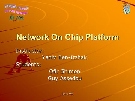 Spring 2008 Network On Chip Platform Instructor: Yaniv Ben-Itzhak Students: Ofir Shimon Guy Assedou.
