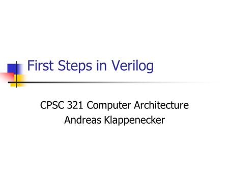 First Steps in Verilog CPSC 321 Computer Architecture Andreas Klappenecker.