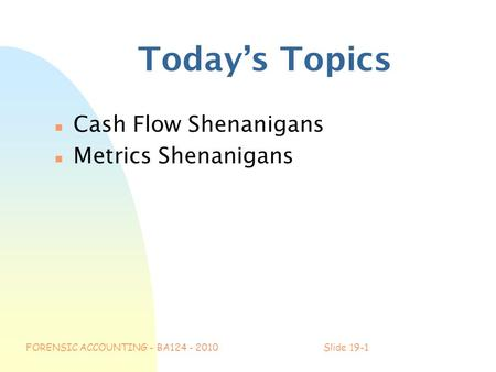 FORENSIC ACCOUNTING - BA124 - 2010Slide 19-1 Today's Topics n Cash Flow Shenanigans n Metrics Shenanigans.