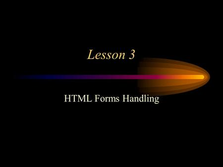 Lesson 3 HTML Forms Handling. the Form object Tag : Properties: –action - action attribute of tag –elements[ ] - creeated from like named form elements.