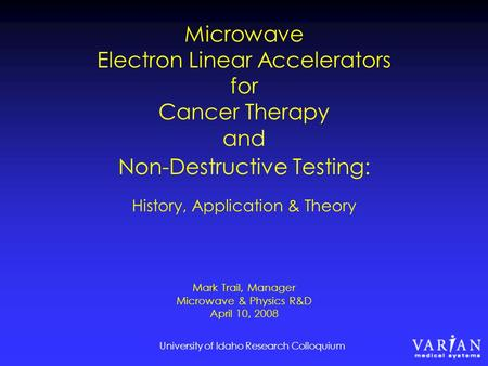 University of Idaho Research Colloquium Microwave Electron Linear Accelerators for Cancer Therapy and Non-Destructive Testing: History, Application & Theory.